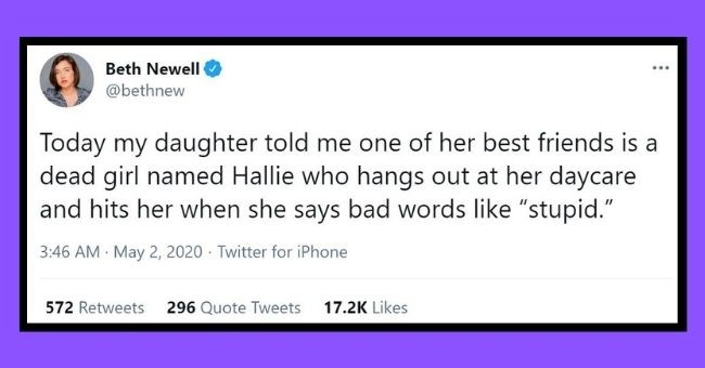 "parents tweet about their kids creepy imaginary friends | thumbnail text - Beth Newell @bethnew Today my daughter told me one of her best friends is a dead girl named Hallie who hangs out at her daycare and hits her when she says bad words like ""stupid."" 3:46 AM · May 2, 2020 · Twitter for iPhone 572 Retweets 296 Quote Tweets 17.2K Likes"
