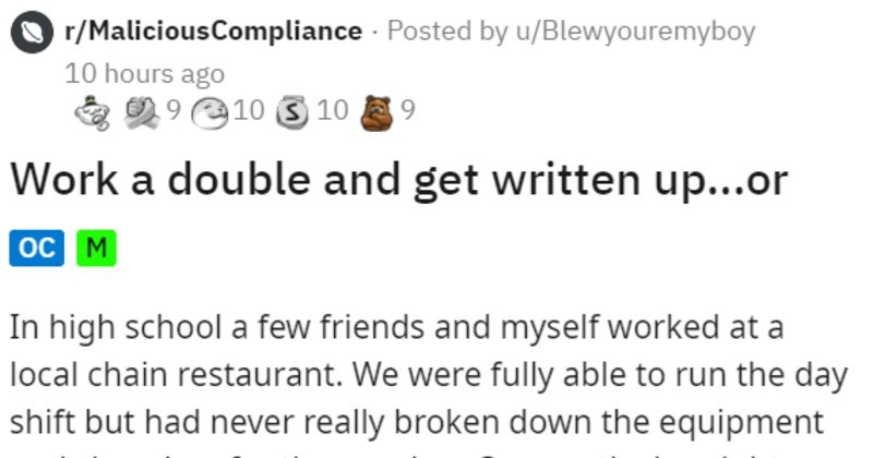 unfair manager threatens staff with write up and they all walk out | O r/MaliciousCompliance Posted by u/Blewyouremyboy 10 hours ago O 9 10 3 10 9. Work double and get written up or oc M high school few friends and myself worked at local chain restaurant were fully able run day shift but had never really broken down equipment and closed up evening. One particular night few night shift had called sick were asked pull double and close restaurant, which did. Essentially worked 10a.m. until after mi