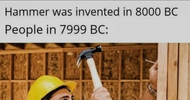 funny history memes | Hammer invented 8000 BC People 7999 BC: person in hard hat helmet using a hammer and nail