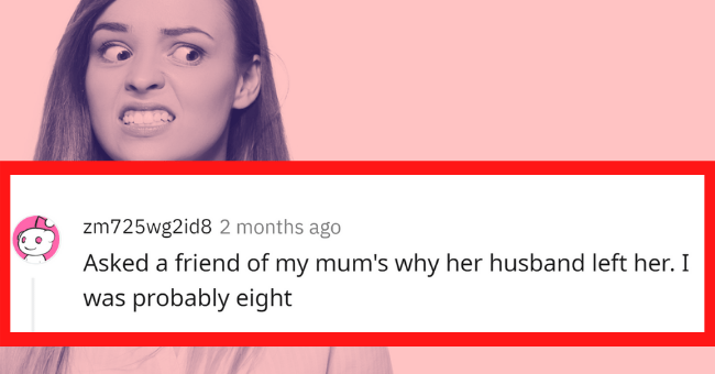 Women Reflect On Awkward Moments They Are Completely Responsible For| Thumbnail text - zm725wg2id8 2 months ago Asked a friend of my mum's why her husband left her. I was probably eight 1 3 + I Reply Share **