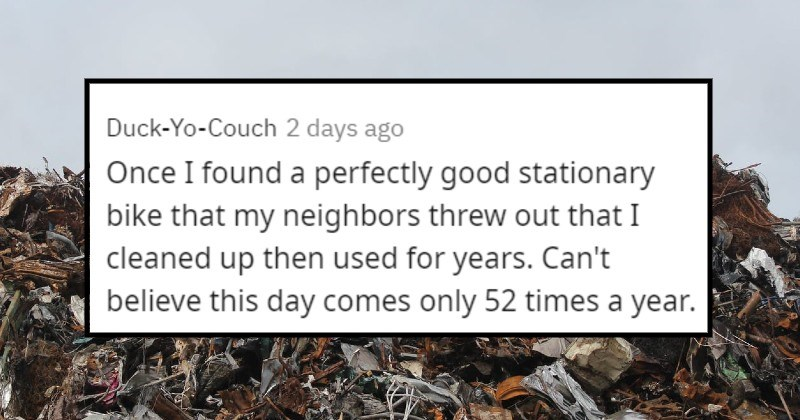 interesting and valuable things people found in the trash | Handwriting - Duck-Yo-Couch 2 days ago Once I found a perfectly good stationary bike that my neighbors threw out that I cleaned up then used for years. Can't believe this day comes only 52 times a year.