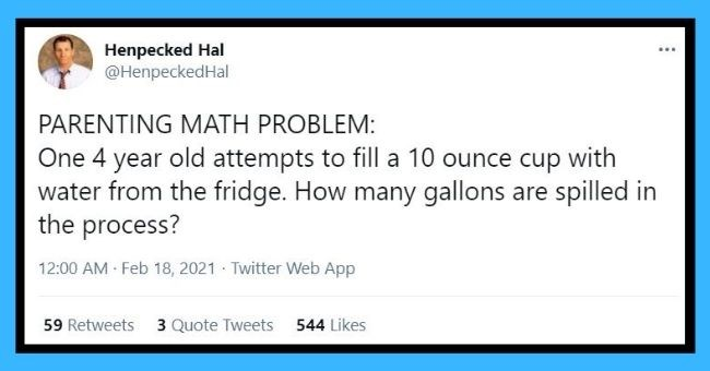 funniest dad tweets of the week | Thumbnail tweets - Henpecked Hal @HenpeckedHal ... PARENTING MATH PROBLEM: One 4 year old attempts to fill a 10 ounce cup with water from the fridge. How many gallons are spilled in the process? 12:00 AM Feb 18, 2021 · Twitter Web App 59 Retweets 3 Quote Tweets 544 Likes