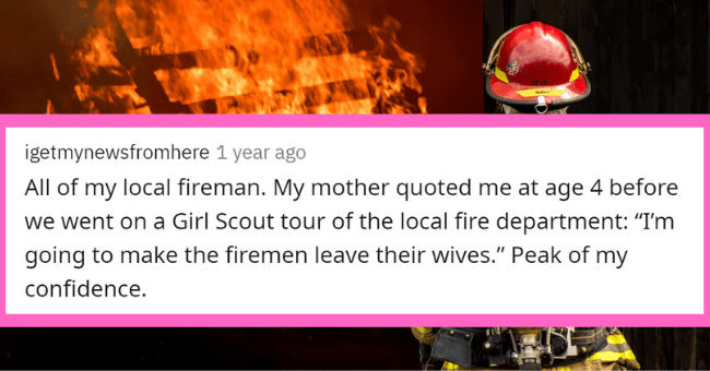 People Expose Their Most Inappropriate Crushes| Thumbnail text - All my local fireman. My mother quoted at age 4 before went on Girl Scout tour local fire department going make firemen leave their wives Peak my confidence.