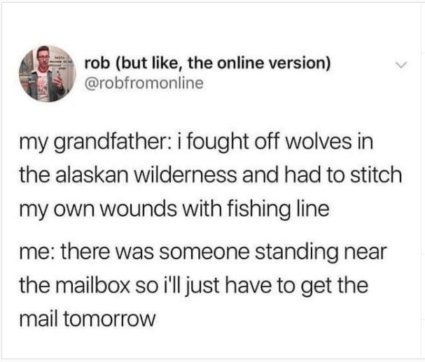 Funny Memes, Dank Memes, Relatable Memes, Depression Memes, Puns | Person - rob (but like online version robfromonline my grandfather fought off wolves alaskan wilderness and had stitch my own wounds with fishing line there someone standing near mailbox so just have get mail tomorrow