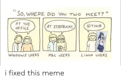 funny relatable memes and jokes about programming and coding developers back end front end cs java javascript machine learning | So, WHERE Did TWO MEET AT AT STARBUCKS GITHUB OFFICE WINDOWS USERS MAC USERS LINUX USERS fixed this meme