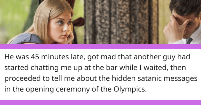 Times People Had No Choice But To Ditch Their Date| thumbnail text - - titlejunk 5 years ago He was 45 minutes late, got mad that another guy had started chatting me up at the bar while I waited, then proceeded to tell me about the hidden satanic messages in the opening ceremony of the Olympics. 284 Give Award Share Report Save