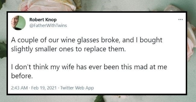 funniest marriage tweets we saw last month | thumbnail text - Robert Knop ... @FatherWith Twins A couple of our wine glasses broke, and I bought slightly smaller ones to replace them. I don't think my wife has ever been this mad at me before. 2:43 AM Feb 19, 2021 - Twitter Web App 25 Retweets 2 Quote Tweets 126 Likes