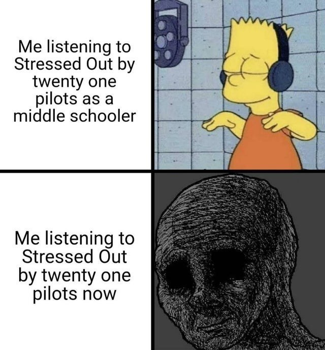 top funny random memes hilarious best of reddit relatable gaming video game dark humor youtube daft punk firefox logo | Bart Simpson listening to music listening Stressed Out by twenty one pilots as middle schooler listening Stressed Out by twenty one pilots now