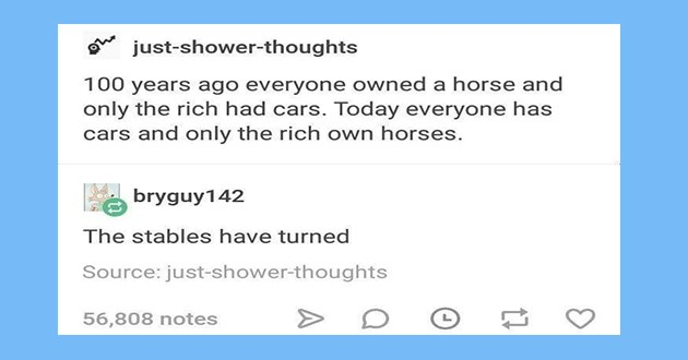 "horses memes and posts - thumbnail of tumblr post ""100 years ago everyone owned a horse and only the rich had cars. Today everyone has cars and only the rich own horses. bryguy142 The stables have turned="