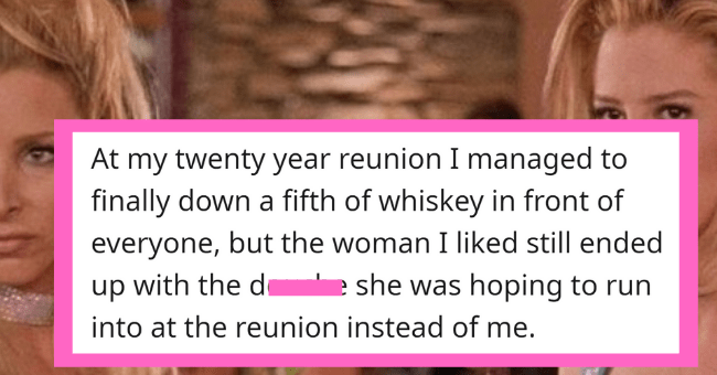 People Confess Worst High School Reunion Stories| - thumbnail text - NorthHame 9 years ago At my twenty year reunion I managed to finally down a fifth of whiskey in front of everyone, but the woman I liked still ended up with the douche she was hoping to run into at the reunion instead of me. 145 Give Award Share Report Save