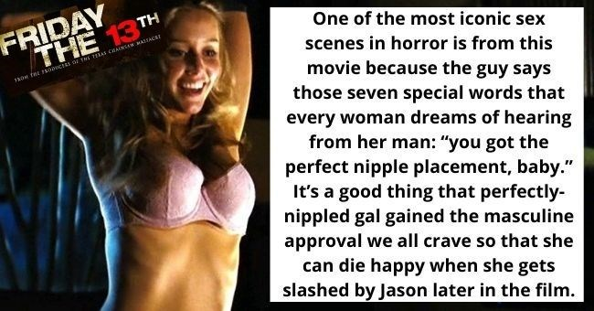 "The Sexiest Sex Scenes in Horror Films Before The Characters Get Killed | thumbnail text - One of the most iconic sex scenes in horror is from this movie because the guy says those seven special words that every woman dreams of hearing from her man: ""you got the perfect nipple placement, baby."" It's a good thing that perfectly- nippled gal gained the masculine approval we all crave so that she can die happy when she gets slashed by Jason later in the film."