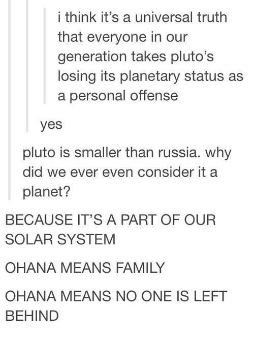 funny tumblr posts blog blogging reblog entertaining and interesting relatable jokes inspirational weird humor today i learned | think 's universal truth everyone our generation takes pluto's losing its planetary status as personal offense yes pluto is smaller than russia. why did ever even consider planet? BECAUSE 'S PART OUR SOLAR SYSTEM OHANA MEANS FAMILY OHANA MEANS NO ONE IS LEFT HIND