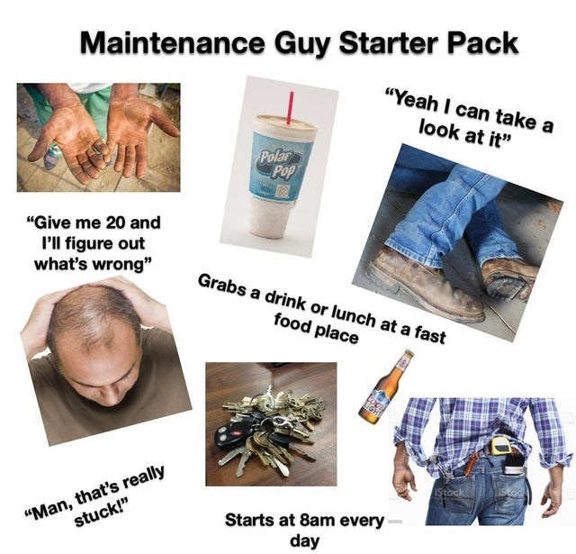"funny starterpacks, relatable memes, starterpacks, starterpack memes | Shoe - Maintenance Guy Starter Pack ""Yeah can take look at Polar Pop ""Give 20 and P'll figure out 's wrong"" Grabs drink or lunch at fast food place IGH ""Man s really stuck Stock Starts at 8am every day"