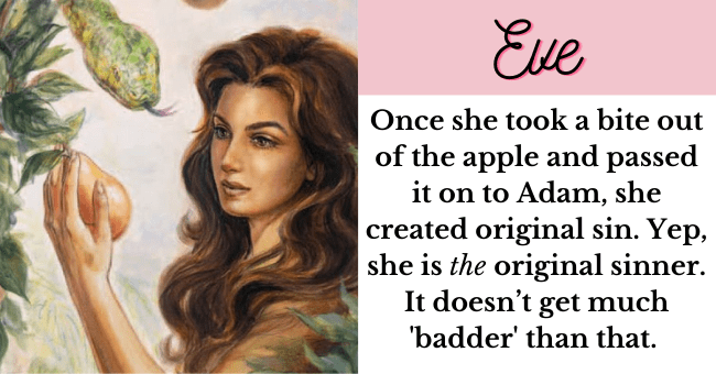 Women Who Made History For Being Bad| thumbnail text - Eve Once she took a bite out of the apple and passed it on to Adam, she created original sin. Yep, she is the original sinner, can't get much more 'bad' than that. Because of her, women throughout time have been blamed for being temptresses.