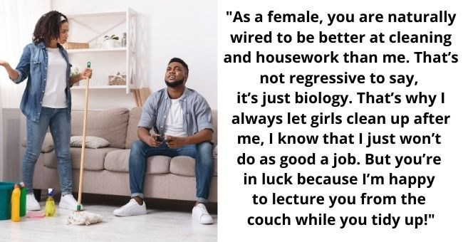 "male 'feminist' explains why women should be grateful for him | thumbnail text - ""As a female, you are naturally wired to be better at cleaning and housework than me. That's not regressive to say, it's just biology. That's why I always let girls clean up after me, I know that I just won't do as good a job. But you're in luck because I'm happy to lecture you from the couch while you tidy up!"""