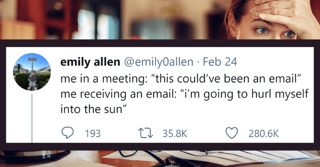 "Fifteen Relatable Tweets For People Who Low-key Miss Being Unemployed| thumbnail text - emily allen @emilyOallen · Feb 24 me in a meeting: ""this could've been an email"" me receiving an email: ""i'm going to hurl myself ... into the sun"" 193 27 35.8K 280.6K"