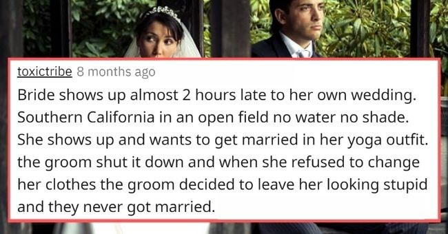people share the cringiest bride and groom moments they ever witnessed | thumbnail text - toxictribe 8 months ago · Bride shows up almost 2 hours late to her own wedding. Southern California in an open field no water no shade. She shows up and wants to get married in her yoga outfit. the groom shut it down and when she refused to change her clothes the groom decided to leave her looking stupid and they never got married.