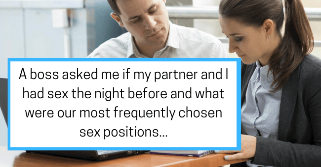 Women Uncover The Creepiest Things Their Bosses Actually Said To Them| thumbnail text - middayfirework 1 year ago In 2004 or 5 a boss asked me if my partner and I had had sex the night before and what were are most frequently chosen sex positions. It was out of nowhere and in front of three other employees. Other women had problems with him and complained about him to each other. I decided to talk to my line manager about this and all the other female employees denied he had ever said anything t