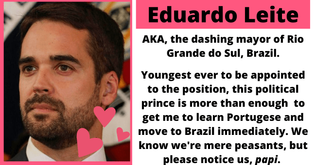 The hottest politicians around the globe | thumbnail text - Eduardo Leite, AKA, the dashing mayor of Rio Grande do Sul, Brazil. Youngest ever to be appointed to the position, this political prince is more than enough to get me to learn Portugese and move to Brazil immediately. We know we're mere peasants, but please notice us, papi.