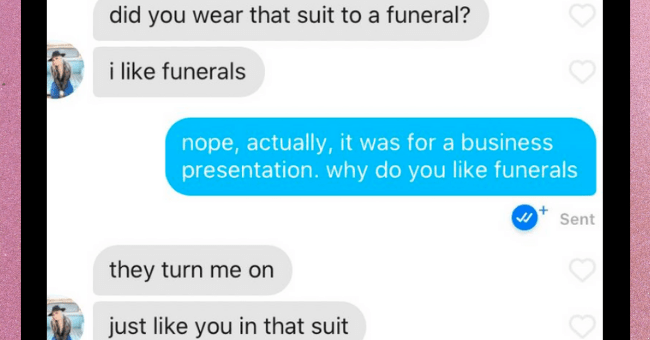 Twitter users share the wildest messages they have received on dating apps   thumbnail text - did you wear that suit to a funeral? i like funerals nope, actually, it was for a business presentation. why do you like funerals Sent they turn me on just like you in that suit