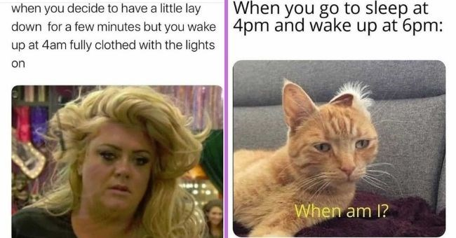 relatable memes about napping if you're sleep deprived | thumbnail text - when you decide to have a little lay down for a few minutes but you wake up at 4am fully clothed with the lights on When you go to sleep at 4pm and wake up at 6pm: When am 1?