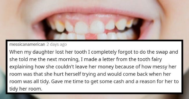 parents reveal how they try and get away with being the tooth fairy | thumbnail text - messicanamerican 2 days ago When my daughter lost her tooth I completely forgot to do the swap and she told me the next morning, I made a letter from the tooth fairy explaining how she couldn't leave her money because of how messy her room was that she hurt herself trying and would come back when her room was all tidy. Gave me time to get some cash and a reason for her to tidy her room.