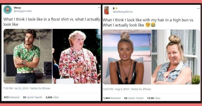 Funny tweets about expectation vs. reality of how we think we look | thumbnail text - Vinny @rwiggumrules ... What I think I look like in a floral shirt vs. what I actually look like 7:39 PM · Jul 23, 2018 · Twitter for iPhone 673 Retweets 55 Quote Tweets 2,665 Likes B ... @bethanyellennx What I think I look like with my hair in a high bun vs. What I actually look like 10:02 PM · Aug 9, 2019 Twitter for iPhone 1,944 Retweets 56 Quote Tweets 13.5K Likes