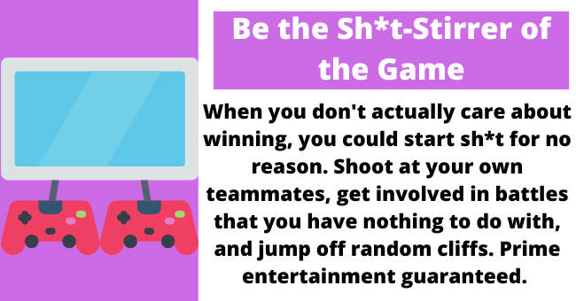 Advice about surviving video game nights with your boyfriend | thumbnail text - Be the Sh*t-Stirrer of the Game When you don't actually care about winning, you could start sh*t for no reason. Shoot at your own teammates, get involved in fights that you have nothing to do with, and jump off random cliffs. Prime entertainment guaranteed.