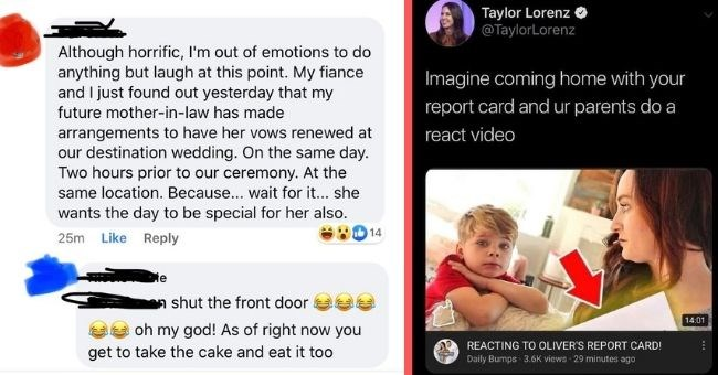 entitled parents get roasted online for their awful behavior | thumbnail text - aylor Lorenz O @TaylorLorenz Although horrific, I'm out of emotions to do anything but laugh at this point. My fiance and I just found out yesterday that my Imagine coming home with your future mother-in-law has made report card and ur parents do a arrangements to have her vows renewed at our destination wedding. On the same day. Two hours prior to our ceremony. At the same location. Because... wait for it.. she want