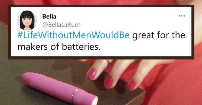 Funniest Tweets From People Fantasizing What The World Would Look Like Without Men| thumbnail text - Bella @BellaLaRue1 #LifeWithoutMenWouldBe great for the makers of batteries.