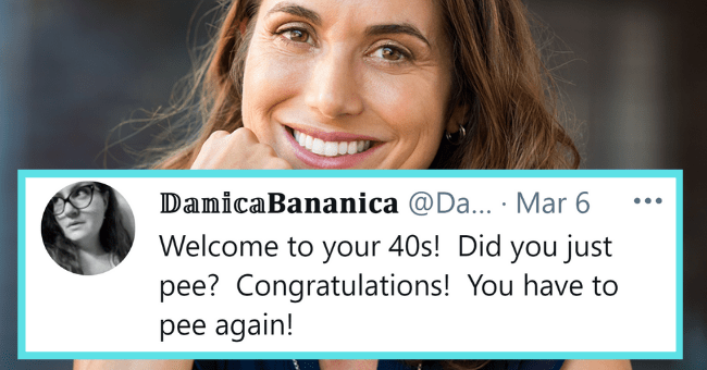 Painfully Relatable Memes About being Over 40| thumbnail text - DanicaBananica @Da... Mar 6 ••. Welcome to your 40s! Did you just pee? Congratulations! You have to pee again! 13