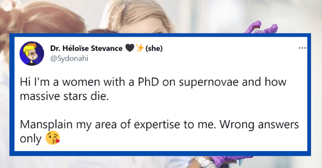 Female Scientist Invites Mansplainers To Gaslight Her On Twitter| thumbnail text - Dr. Héloïse Stevance (she) @Sydonahi Hi I'm a women with a PhD on supernovae and how massive stars die. Mansplain my area of expertise to me. Wrong answers only a @AcademicChatter #WomenlnSTEM 11:04 AM · Mar 23, 2021 · Twitter for Android