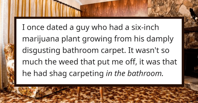 Twelve Problematic Things In A Guy's Apartment That Set Off Red-Flags| thumbnail text - SuzQP • 2y I once dated a guy who had a six-inch marijuana plant growing from his damply disgusting bathroom carpet. It wasn't so much the weed that put me off, it was that he had shag carpeting in the bathroom. 18.3k •..