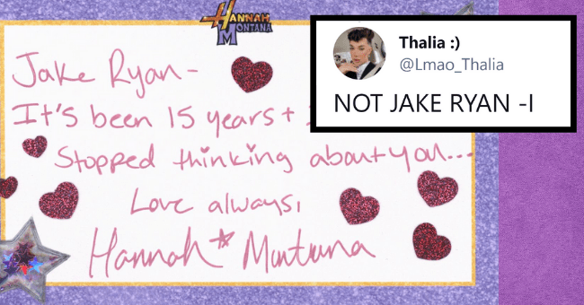 Funniest Tweets Responding To Hannah Montana's Love Letter To Jake Ryan| thumbnail text - - ANNAH ONTANA Thalia :) @Lmao_Thalia Jake Ryan- It's been 15 yearst Stopped thinking about you.. NOT JAKE RYAN -I Love alwaysi Honnoht Muntuna