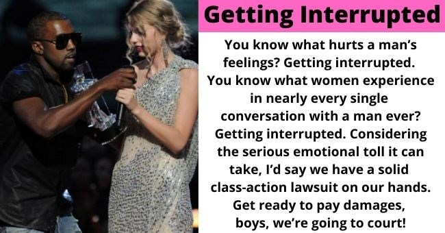 things women should charge for that men don't have to deal with | thumbnail text - getting interrupted You know what hurts a man's feelings? Getting interrupted. You know what women experience in nearly every single conversation with a man ever? Getting interrupted. Considering the serious emotional toll it can take, I'd say we have a solid class-action lawsuit on our hands. Get ready to pay damages, boys, we're going to court!