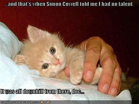 And That S When Simon Cowell Told Me I Had No Talent It Was All Downhill From There Doc Cheezburger Funny Memes Funny Pictures