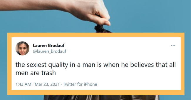 Funny tweets about men being trash | thumbnail text - Font - Lauren Brodauf @lauren_brodauf the sexiest quality in a man is when he believes that all men are trash 1:43 AM · Mar 23, 2021 · Twitter for iPhone
