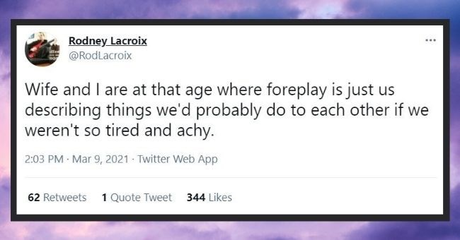 funniest marriage tweets we saw this month | thumbnail text - Font - Rodney Lacroix @RodLacroix ... Wife and I are at that age where foreplay is just us describing things we'd probably do to each other if we weren't so tired and achy. 2:03 PM · Mar 9, 2021 - Twitter Web App 62 Retweets 1 Quote Tweet 344 Likes