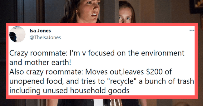 """Funny tweets about crazy roommates   thumbnail text - Isa Jones @ThelsaJones ... Crazy roommate: I'm v focused on the environment and mother earth! Also crazy roommate: Moves out,leaves $200 of unopened food, and tries to """"recycle"""" a bunch of trash including unused household goods 6:15 PM · Mar 31, 2021 · Twitter Web App"""