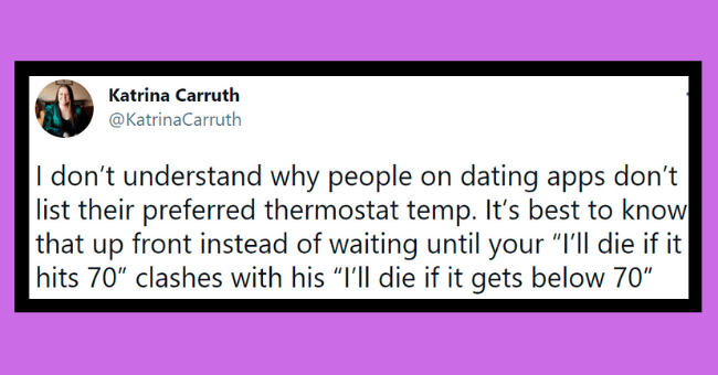 "Funny tweets about dating apps | thumbnail text - Katrina Carruth ... @KatrinaCarruth don't understand why people on dating apps don't list their preferred thermostat temp. It's best to know that up front instead of waiting until your ""I'll die if it hits 70"" clashes with his ""I'll die if it gets below 70"" 4:36 AM · Apr 5, 2021 · Twitter for iPhone"
