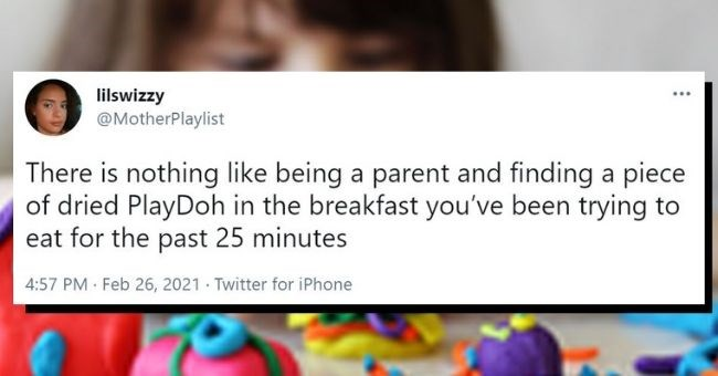 funny tweets from parents about the nightmare of playdough | thumbnail text - lilswizzy @MotherPlaylist There is nothing like being a parent and finding a piece of dried PlayDoh in the breakfast you've been trying to eat for the past 25 minutes 4:57 PM · Feb 26, 2021 · Twitter for iPhone