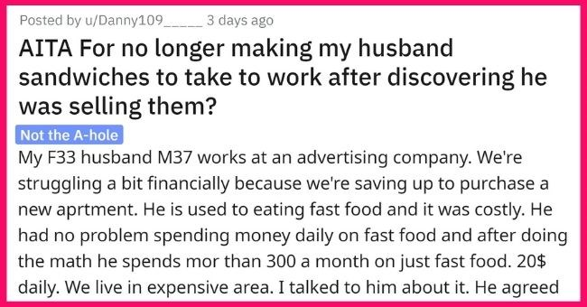 wife fuming after husband sells the sandwiches she made him to his coworkers to buy fast food | thumbnail text - Posted by u/Danny109 3 days ago AITA For no longer making my husband sandwiches to take to work after discovering he was selling them? Not the A-hole My F33 husband M37 works at an advertising company. We're struggling a bit financially because we're saving up to purchase a new aprtment. He is used to eating fast food and it was costly. He had no problem spending money daily on fast f