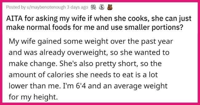 Wife Pissed At Husband After He Asks Her To Cook Him Separate Meals When She's On Diet | thumbnail text - Posted by u/maybenotenough 3 days ago AITA for asking my wife if when she cooks, she can just make normal foods for me and use smaller portions? My wife gained some weight over the past year and was already overweight, so she wanted to make change. She's also pretty short, so the amount of calories she needs to eat is a lot lower than me. I'm 6'4 and an average weight for my height.