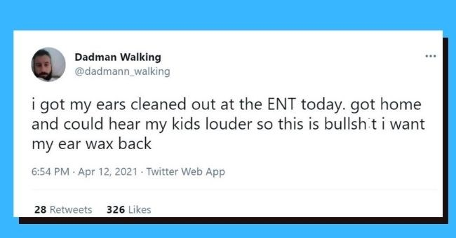 funniest dad tweets of the week | Thumbnail text - Dadman Walking @dadmann_walking i got my ears cleaned out at the ENT today. got home and could hear my kids louder so this is bullshit i want my ear wax back 6:54 PM Apr 12, 2021 · Twitter Web App 28 Retweets 326 Likes