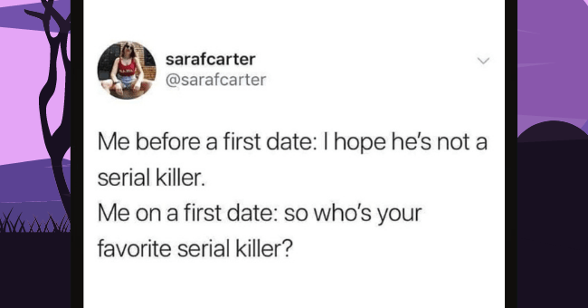Realistic Memes About The Atrocious Discomfort We Voluntarily Submit Ourselves To On First Dates| thumbnail text - sarafcarter SAIA @sarafcarter Me before a first date: I hope he's not a serial killer. Me on a first date: so who's your favorite serial killer?