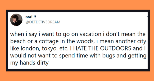 Funny tweets about hating outdoors | thumbnail text - nari !! @DETECTIV3DREAM when i say i want to go on vacation i don't mean the beach or a cottage in the woods, i mean another city like london, tokyo, etc. I HATE THE OUTDOORS and I would not want to spend time with bugs and getting my hands dirty 7:18 PM · Apr 13, 2021 · Twitter Web App