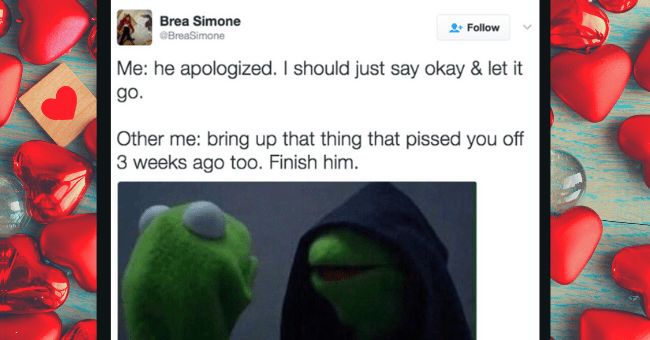 Relationship Memes For Those Of Us Who Love To Pick Fights| thumbnail text - Brea Simone Follow @BreaSimone Me: he apologized. I should just say okay & let it go. Other me: bring up that thing that pissed you off 3 weeks ago too. Finish him.