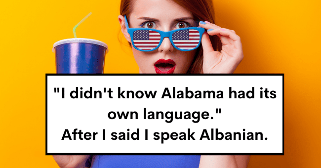 "Non-Americans Expose The Dumbest Thing An American Actually Said To Them| thumbnail text - 66 ""I didn't know Alabama had its own language."" After I said I speak Albanian."