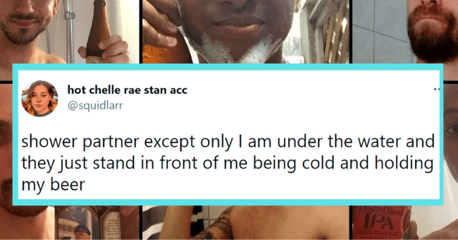 Funny tweets about shower beer | thumbnail text - hot chelle rae stan acc @squidlarr shower partner except only I am under the water and they just stand in front of me being cold and holding my beer 11:14 PM · Apr 15, 2021 · Twitter for iPhone