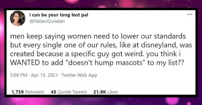 "funny women roasting men tweets | thumbnail text - can be long lost pal @PallaviGunalan men keep saying women need lower our standards but every single one our rules, like at disneyland created because specific guy got weird think WANTED add ""doesn't hump mascots my list 5:09 PM Apr 15, 2021 Twitter Web App 1,759 Retweets 45 Quote Tweets 21.9K Likes"